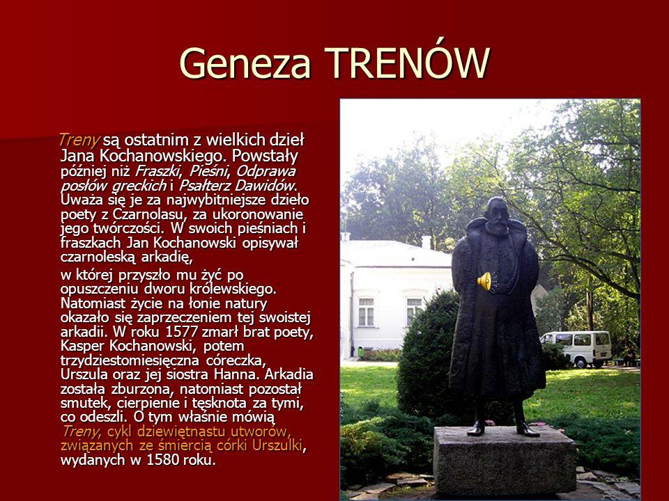 Geneza TRENÓW Treny są ostatnim z wielkich dzieł Jana Kochanowskiego. Powstały później niż Fraszki, Pieśni, Odprawa posłów greckich i Psałterz Dawidów