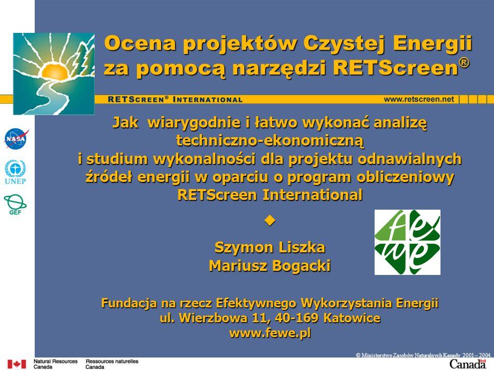 Ocena projektów Czystej Energii za pomocą narzędzi RETScreen ® © Ministerstwo Zasobów Naturalnych Kanady 2001 – 2004. Jak wiarygodnie i łatwo wykonać