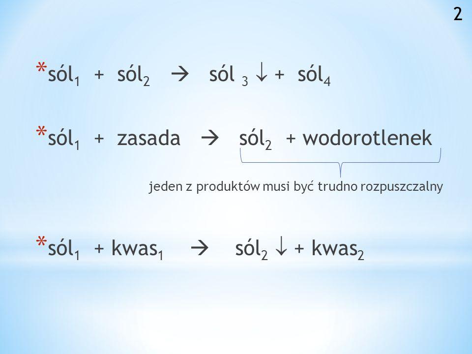 *s*s ól 1 + sól 2 sól 3 + sól 4 *s*s ól 1 + zasada sól 2 + wodorotlenek jeden z produktów musi być trudno rozpuszczalny *s*s ól 1 + kwas 1 sól 2 + kwas 2 2