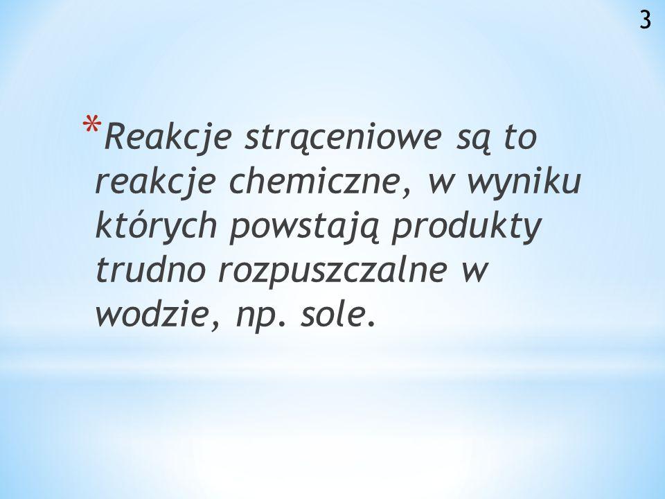 * Reakcje strąceniowe są to reakcje chemiczne, w wyniku których powstają produkty trudno rozpuszczalne w wodzie, np.