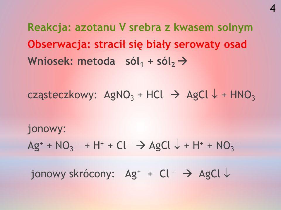 Reakcja: azotanu V srebra z kwasem solnym Obserwacja: stracił się biały serowaty osad Wniosek: metoda sól 1 + sól 2 cząsteczkowy: AgNO 3 + HCl AgCl + HNO 3 jonowy: Ag + + NO 3 + H + + Cl AgCl + H + + NO 3 jonowy skrócony: Ag + + Cl AgCl 4