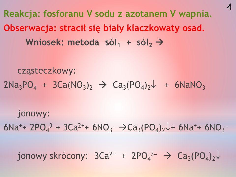 Reakcja: fosforanu V sodu z azotanem V wapnia.Obserwacja: stracił się biały kłaczkowaty osad.