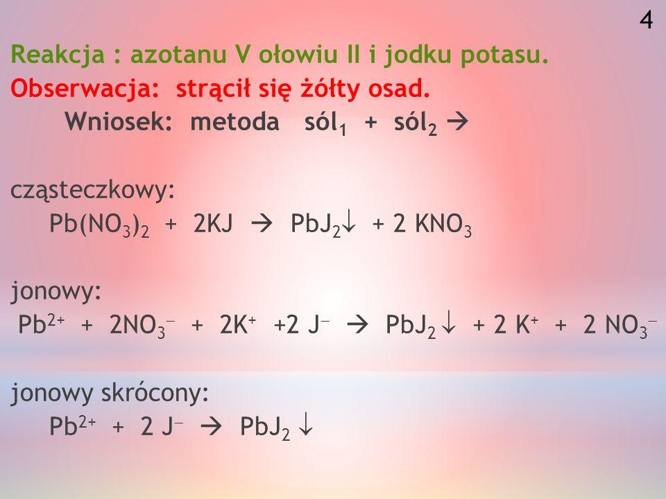 Reakcja: fosforanu V sodu z azotanem V wapnia. Obserwacja: stracił się biały kłaczkowaty osad. Wniosek: metoda sól 1 + sól 2 cząsteczkowy: 2Na 3 PO 4