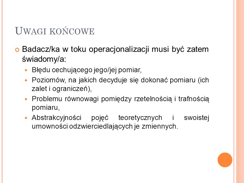 U WAGI KOŃCOWE Badacz/ka w toku operacjonalizacji musi być zatem świadomy/a: Błędu cechującego jego/jej pomiar, Poziomów, na jakich decyduje się dokon