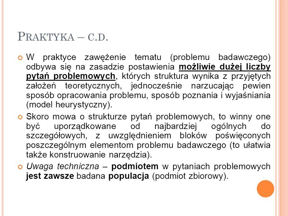 P RAKTYKA – C. D. W praktyce zawężenie tematu (problemu badawczego) odbywa się na zasadzie postawienia możliwie dużej liczby pytań problemowych, który