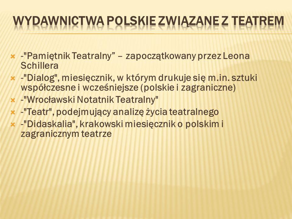 - Pamiętnik Teatralny – zapoczątkowany przez Leona Schillera - Dialog , miesięcznik, w którym drukuje się m.in.