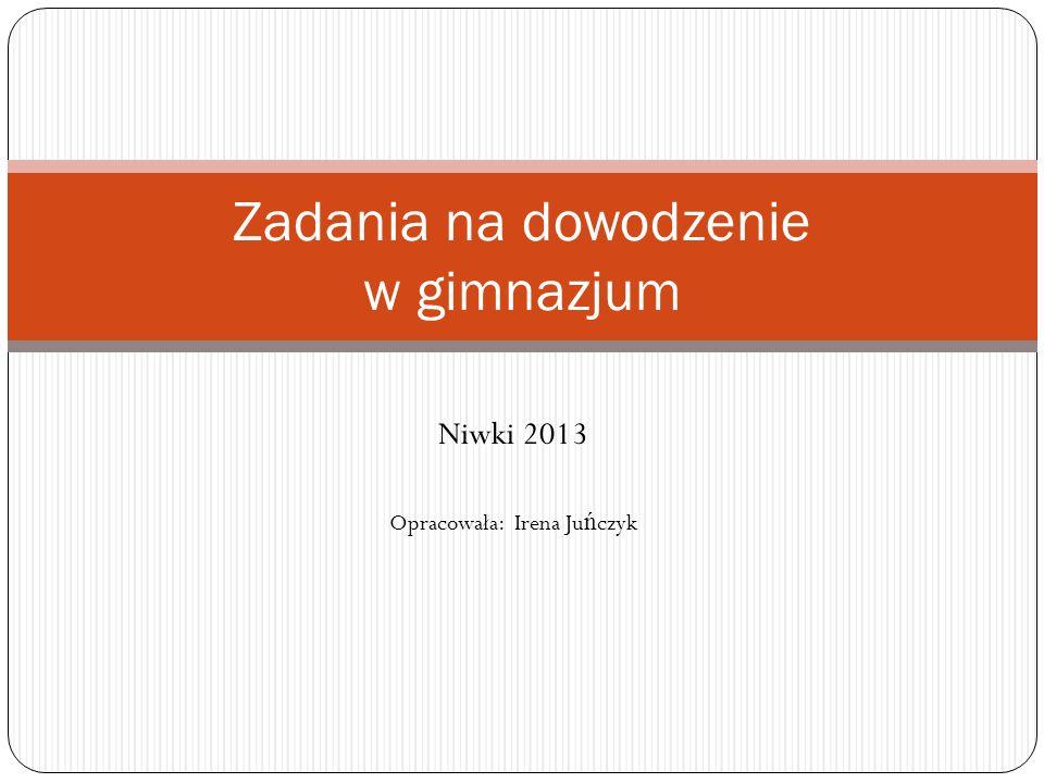Niwki 2013 Opracowała: Irena Ju ń czyk Zadania na dowodzenie w gimnazjum