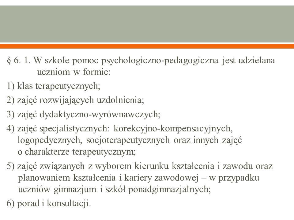 § 6. 1. W szkole pomoc psychologiczno-pedagogiczna jest udzielana uczniom w formie: 1) klas terapeutycznych; 2) zajęć rozwijających uzdolnienia; 3) za