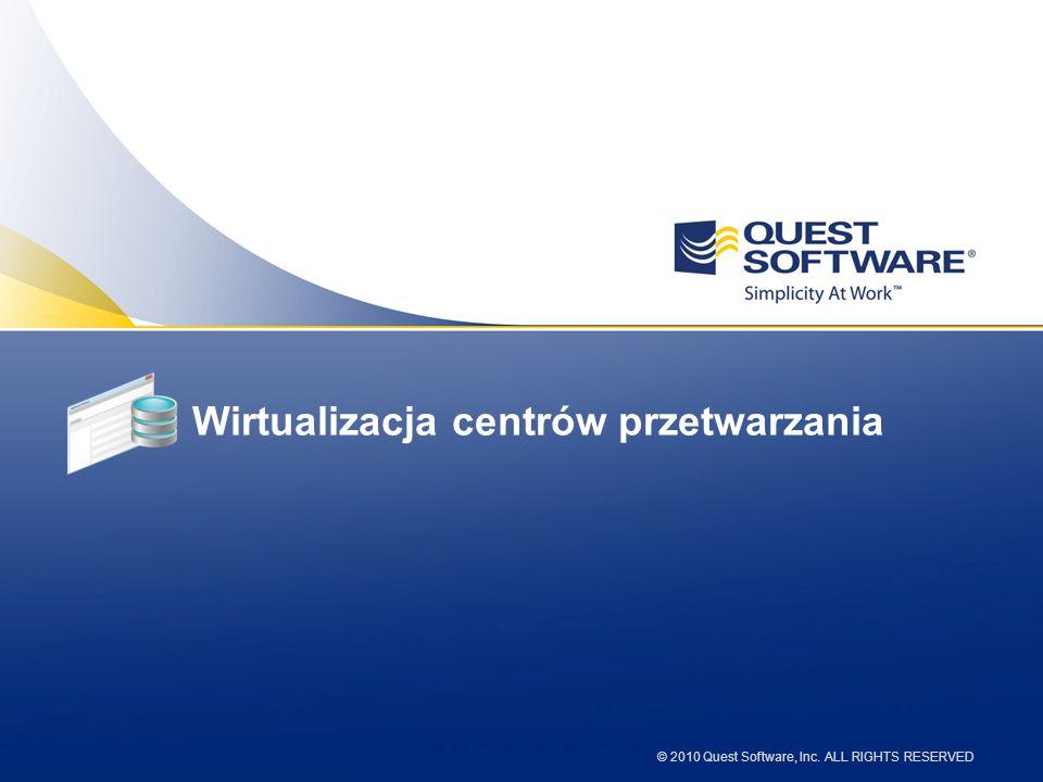 © 2010 Quest Software, Inc. ALL RIGHTS RESERVED Wirtualizacja centrów przetwarzania