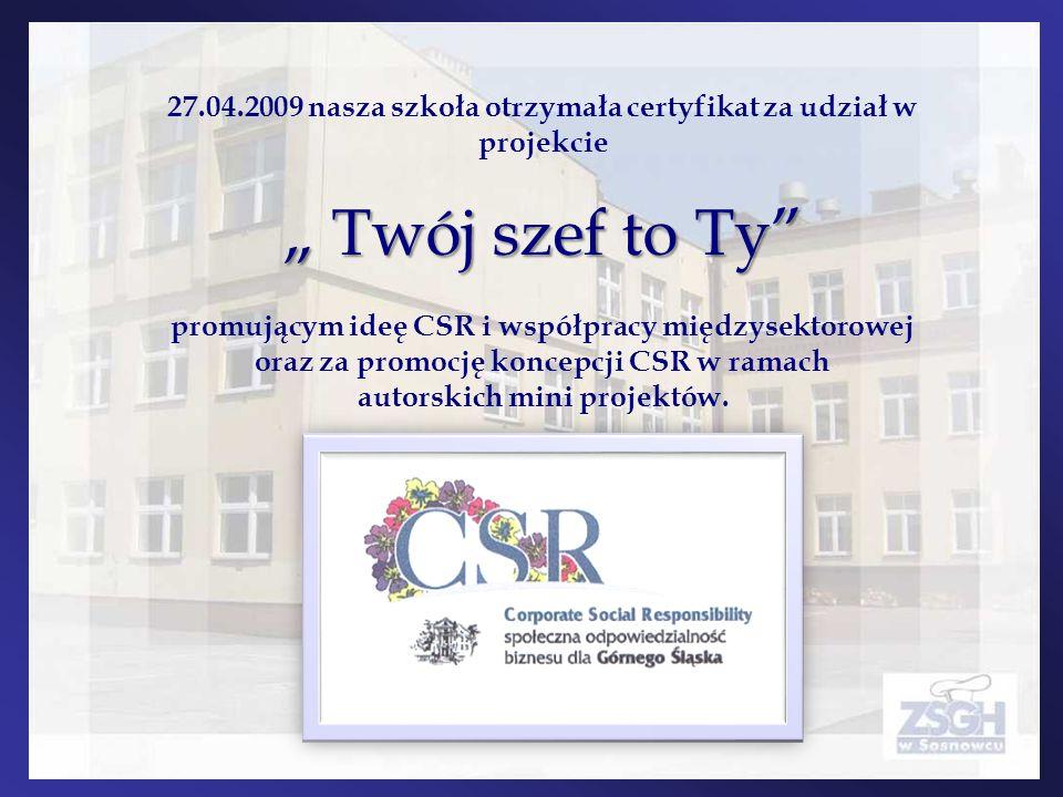 Twój szef to Ty 27.04.2009 nasza szkoła otrzymała certyfikat za udział w projekcie Twój szef to Ty promującym ideę CSR i współpracy międzysektorowej o
