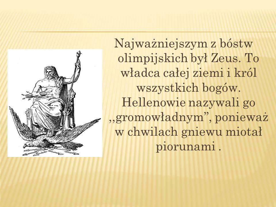 Najważniejszym z bóstw olimpijskich był Zeus. To władca całej ziemi i król wszystkich bogów. Hellenowie nazywali go,,gromowładnym, ponieważ w chwilach