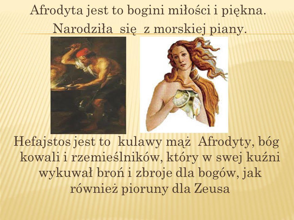 Afrodyta jest to bogini miłości i piękna. Narodziła się z morskiej piany. Hefajstos jest to kulawy mąż Afrodyty, bóg kowali i rzemieślników, który w s