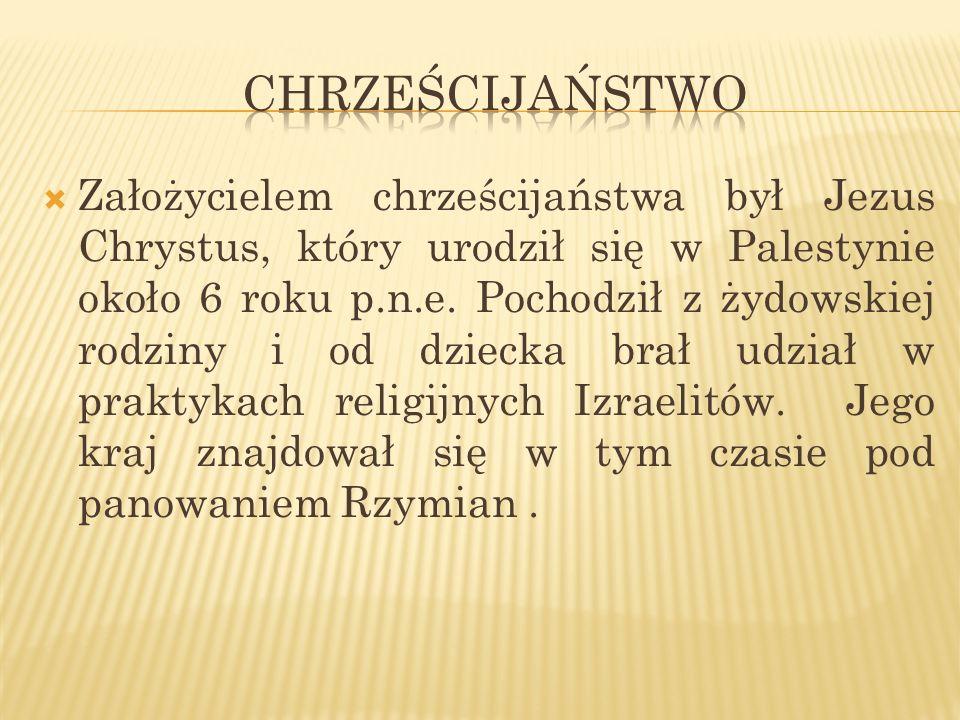 Założycielem chrześcijaństwa był Jezus Chrystus, który urodził się w Palestynie około 6 roku p.n.e. Pochodził z żydowskiej rodziny i od dziecka brał u
