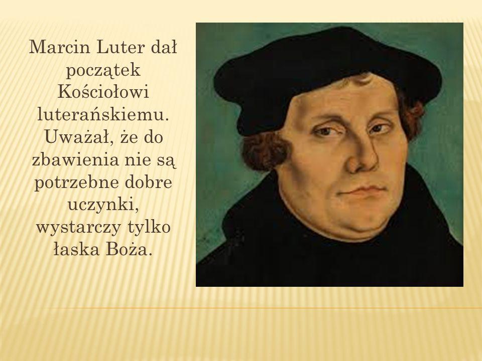 Marcin Luter dał początek Kościołowi luterańskiemu. Uważał, że do zbawienia nie są potrzebne dobre uczynki, wystarczy tylko łaska Boża.