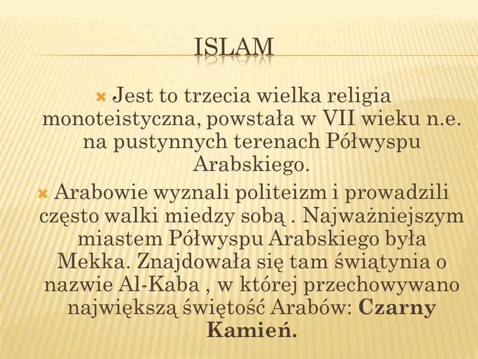 Jest to trzecia wielka religia monoteistyczna, powstała w VII wieku n.e. na pustynnych terenach Półwyspu Arabskiego. Arabowie wyznali politeizm i prow