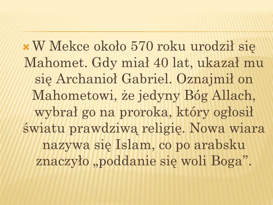 W Mekce około 570 roku urodził się Mahomet. Gdy miał 40 lat, ukazał mu się Archanioł Gabriel. Oznajmił on Mahometowi, że jedyny Bóg Allach, wybrał go
