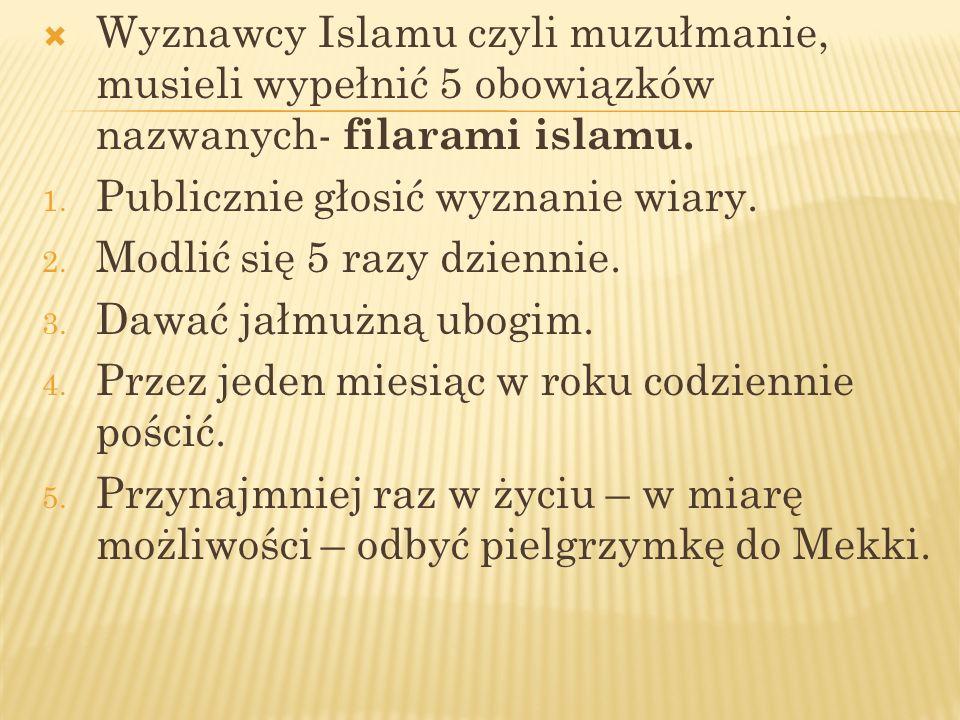 Wyznawcy Islamu czyli muzułmanie, musieli wypełnić 5 obowiązków nazwanych- filarami islamu. 1. Publicznie głosić wyznanie wiary. 2. Modlić się 5 razy