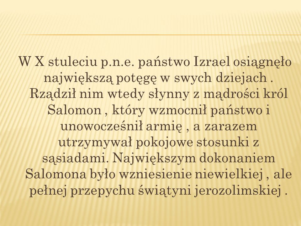 W X stuleciu p.n.e. państwo Izrael osiągnęło największą potęgę w swych dziejach. Rządził nim wtedy słynny z mądrości król Salomon, który wzmocnił pańs