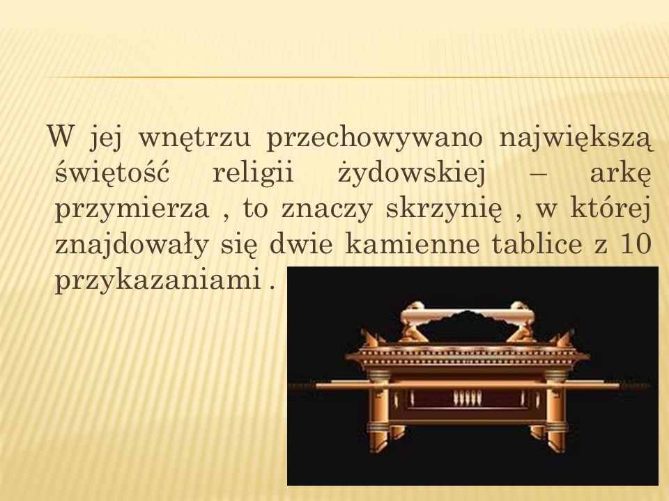 W jej wnętrzu przechowywano największą świętość religii żydowskiej – arkę przymierza, to znaczy skrzynię, w której znajdowały się dwie kamienne tablic