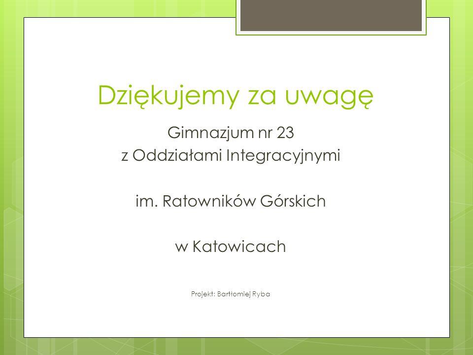 Dziękujemy za uwagę Gimnazjum nr 23 z Oddziałami Integracyjnymi im. Ratowników Górskich w Katowicach Projekt: Bartłomiej Ryba