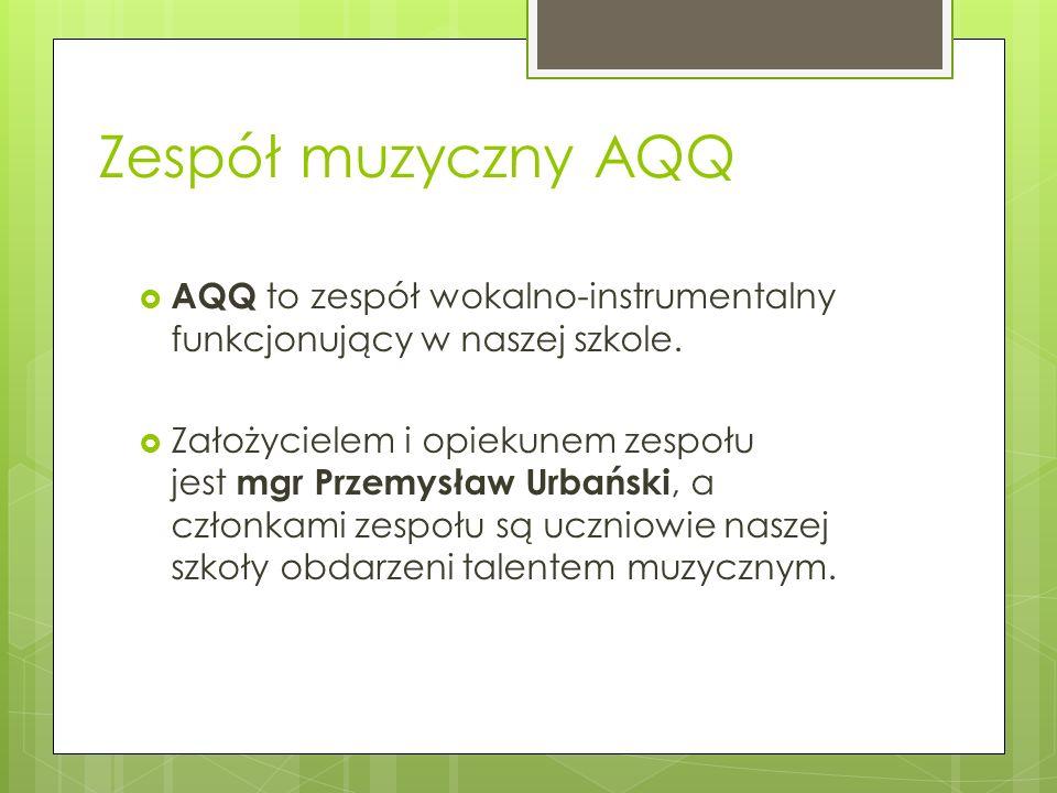 Zespół muzyczny AQQ AQQ to zespół wokalno-instrumentalny funkcjonujący w naszej szkole. Założycielem i opiekunem zespołu jest mgr Przemysław Urbański,