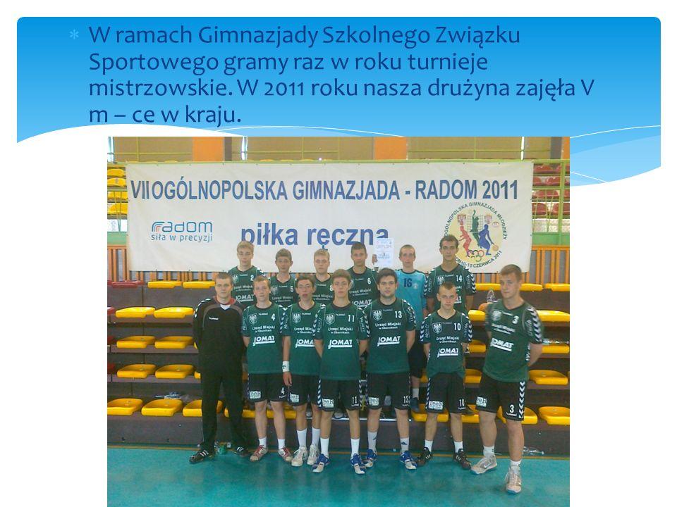 W ramach Gimnazjady Szkolnego Związku Sportowego gramy raz w roku turnieje mistrzowskie. W 2011 roku nasza drużyna zajęła V m – ce w kraju.