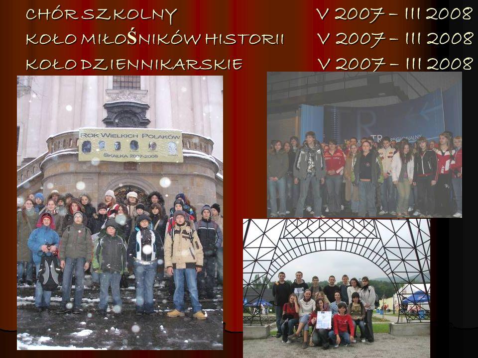 CHÓR SZKOLNY V 2007 – III 2008 KOŁO MIŁO Ś NIKÓW HISTORII V 2007 – III 2008 KOŁO DZIENNIKARSKIE V 2007 – III 2008