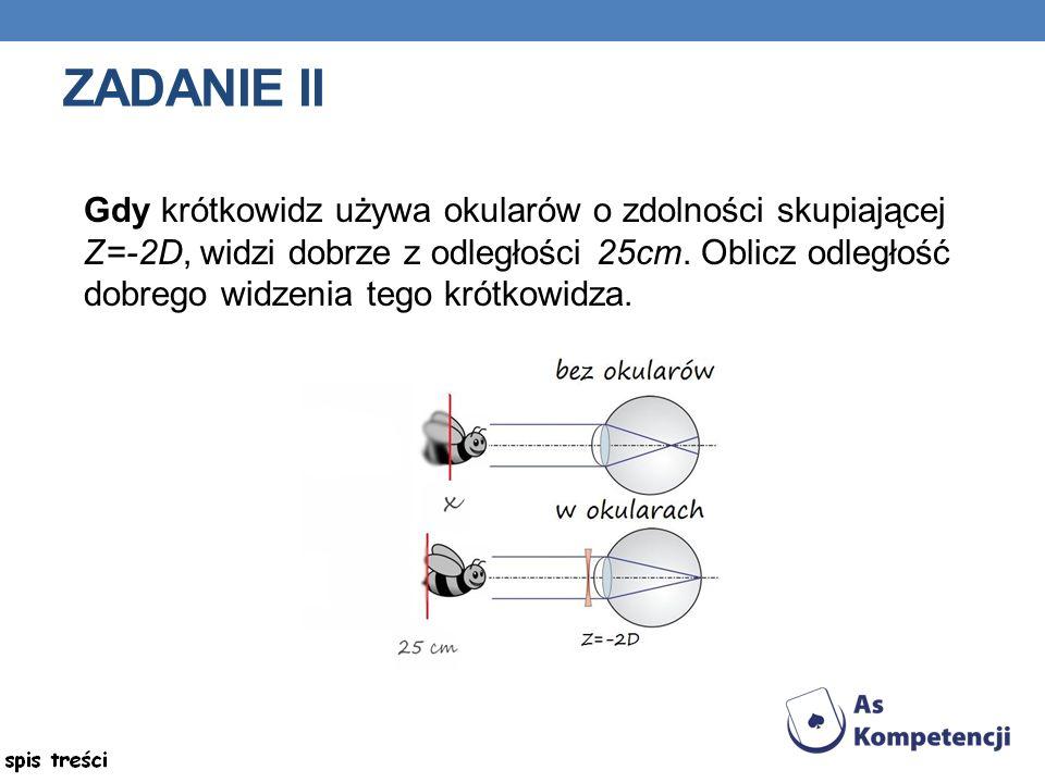 ZADANIE II Gdy krótkowidz używa okularów o zdolności skupiającej Z=-2D, widzi dobrze z odległości 25cm.