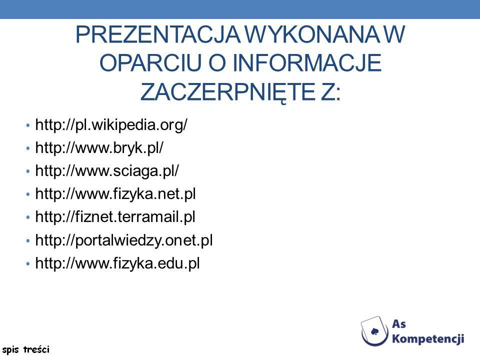 PREZENTACJA WYKONANA W OPARCIU O INFORMACJE ZACZERPNIĘTE Z: http://pl.wikipedia.org/ http://www.bryk.pl/ http://www.sciaga.pl/ http://www.fizyka.net.pl http://fiznet.terramail.pl http://portalwiedzy.onet.pl http://www.fizyka.edu.pl