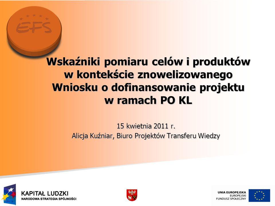 Wskaźniki pomiaru celów i produktów w kontekście znowelizowanego Wniosku o dofinansowanie projektu w ramach PO KL 15 kwietnia 2011 r. Alicja Kuźniar,