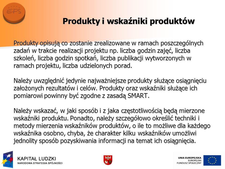 Produkty i wskaźniki produktów Produkty opisują co zostanie zrealizowane w ramach poszczególnych zadań w trakcie realizacji projektu np. liczba godzin