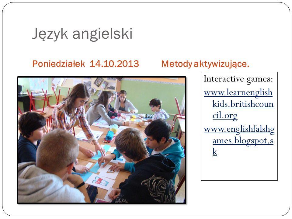 Język angielski Poniedziałek 14.10.2013Metody aktywizujące. Interactive games: www.learnenglish kids.britishcoun cil.org www.englishfalshg ames.blogsp