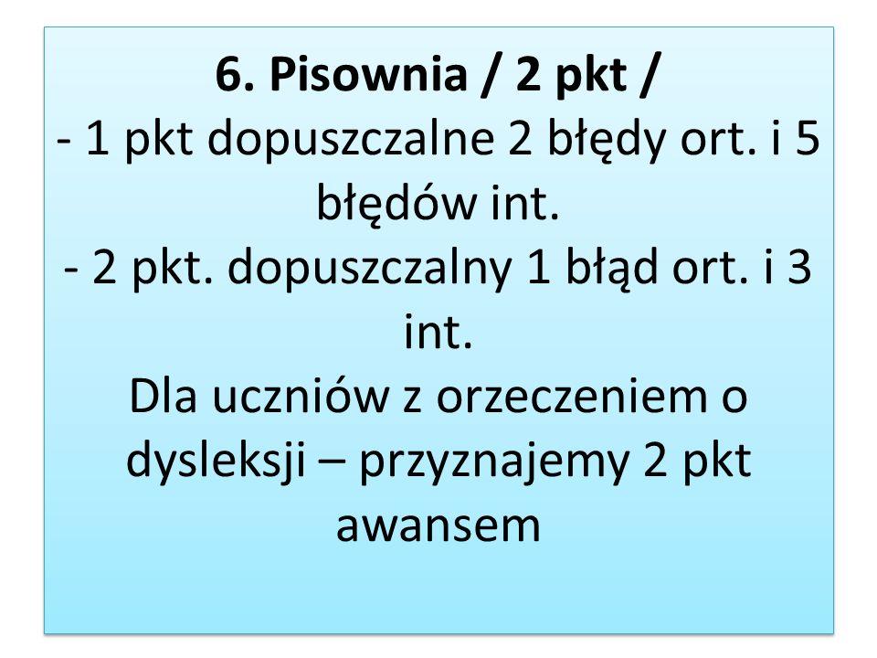 6. Pisownia / 2 pkt / - 1 pkt dopuszczalne 2 błędy ort. i 5 błędów int. - 2 pkt. dopuszczalny 1 błąd ort. i 3 int. Dla uczniów z orzeczeniem o dysleks