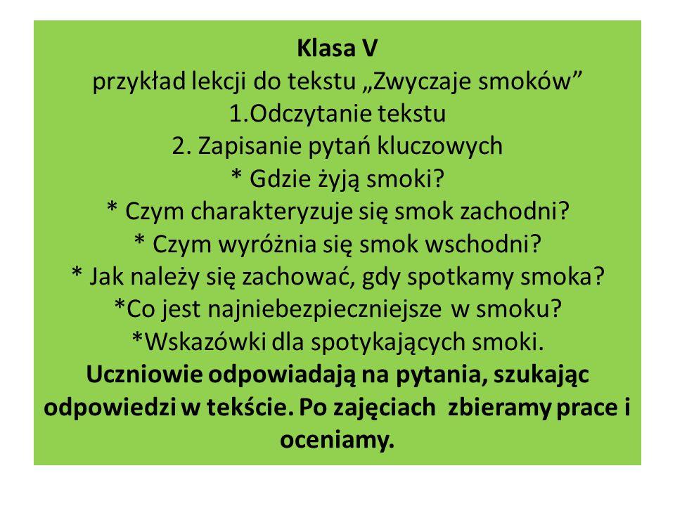 Klasa V przykład lekcji do tekstu Zwyczaje smoków 1.Odczytanie tekstu 2. Zapisanie pytań kluczowych * Gdzie żyją smoki? * Czym charakteryzuje się smok