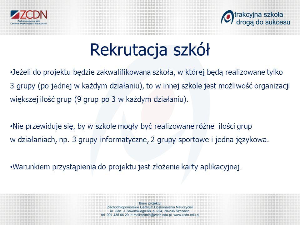 Rekrutacja szkół Jeżeli do projektu będzie zakwalifikowana szkoła, w której będą realizowane tylko 3 grupy (po jednej w każdym działaniu), to w innej szkole jest możliwość organizacji większej ilość grup (9 grup po 3 w każdym działaniu).