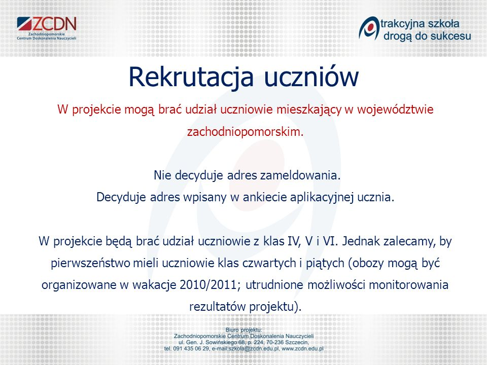 Rekrutacja uczniów W projekcie mogą brać udział uczniowie mieszkający w województwie zachodniopomorskim. Nie decyduje adres zameldowania. Decyduje adr