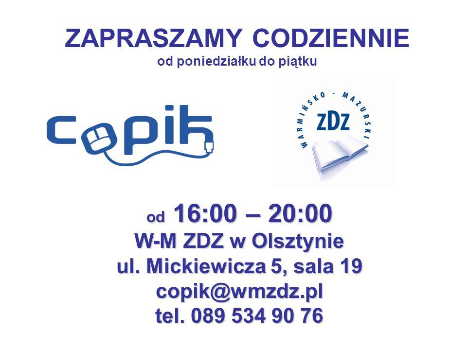 ZAPRASZAMY CODZIENNIE od poniedziałku do piątku od 16:00 – 20:00 W-M ZDZ w Olsztynie ul. Mickiewicza 5, sala 19 copik@wmzdz.pl tel. 089 534 90 76