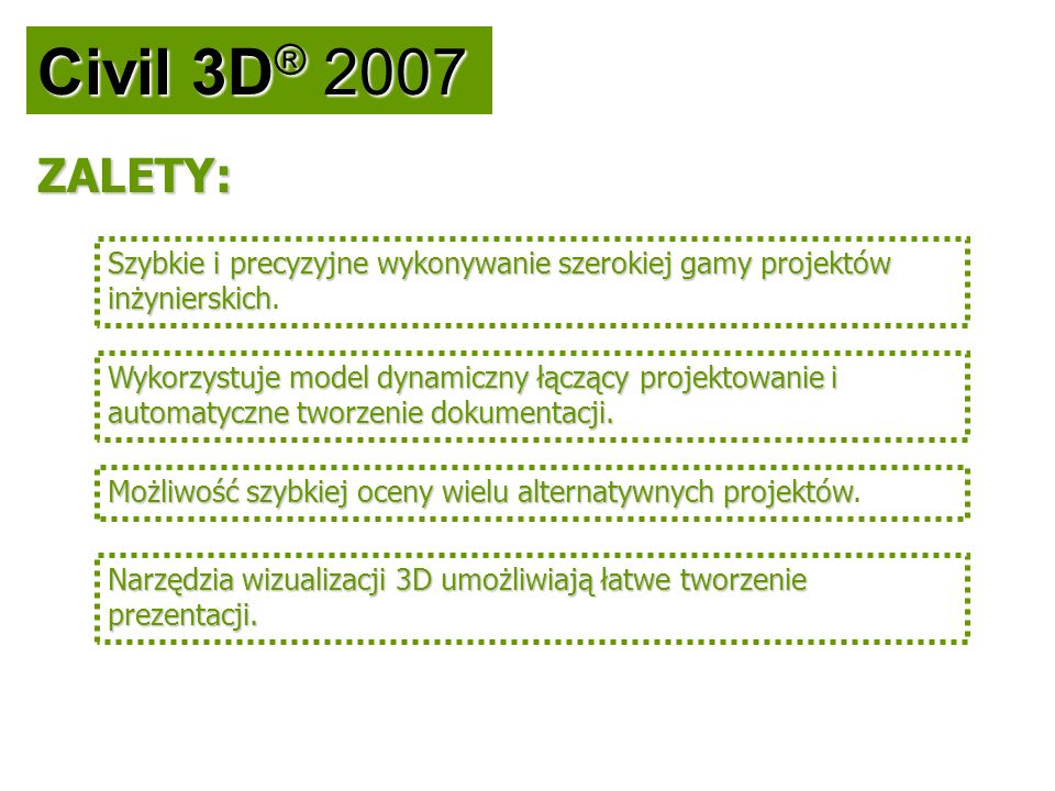 Civil 3D ® 2007 Szybkie i precyzyjne wykonywanie szerokiej gamy projektów inżynierskich Szybkie i precyzyjne wykonywanie szerokiej gamy projektów inży