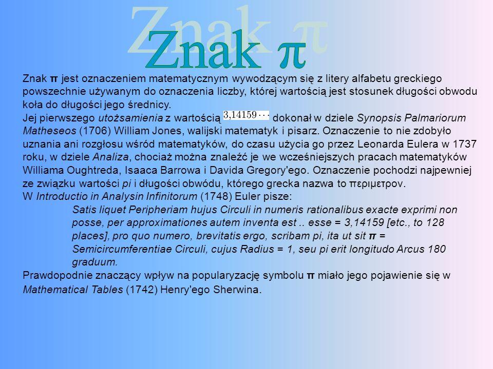 Znak π jest oznaczeniem matematycznym wywodzącym się z litery alfabetu greckiego powszechnie używanym do oznaczenia liczby, której wartością jest stosunek długości obwodu koła do długości jego średnicy.