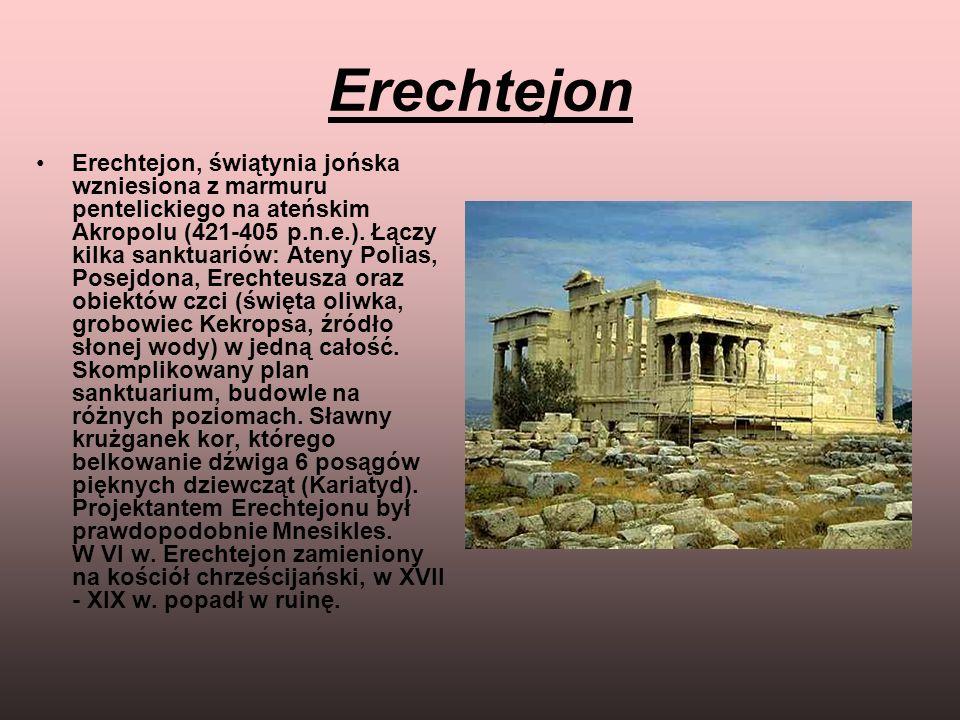 Erechtejon Erechtejon, świątynia jońska wzniesiona z marmuru pentelickiego na ateńskim Akropolu (421-405 p.n.e.). Łączy kilka sanktuariów: Ateny Polia