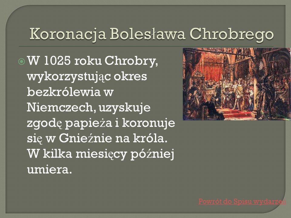 W 1025 roku Chrobry, wykorzystuj ą c okres bezkrólewia w Niemczech, uzyskuje zgod ę papie ż a i koronuje si ę w Gnie ź nie na króla. W kilka miesi ę c