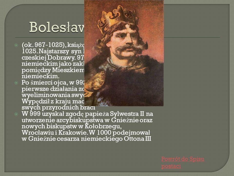 (ok. 967-1025), ksi ążę polski od 992, król od 1025. Najstarszy syn Mieszka I i ksi ęż niczki czeskiej Dobrawy. 973 znalaz ł si ę na dworze niemieckim