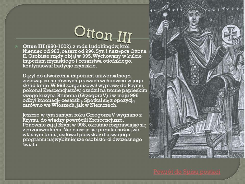Otton III (980-1002), z rodu Ludolfingów, król Niemiec od 983, cesarz od 996. Syn i nast ę pca Ottona II. Osobiste rz ą dy obj ął w 995. Wychowany w k