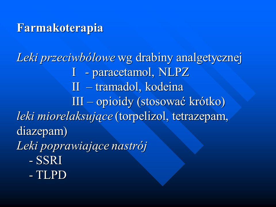 Farmakoterapia Leki przeciwbólowe wg drabiny analgetycznej I - paracetamol, NLPZ II – tramadol, kodeina III – opioidy (stosować krótko) leki miorelaks