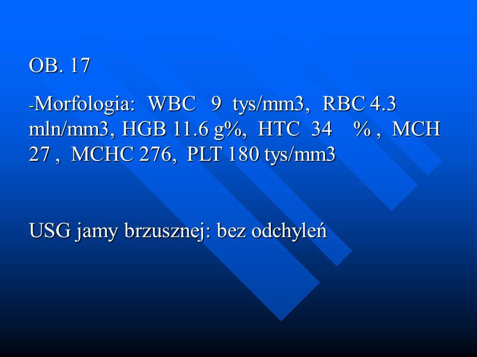 OB. 17 - Morfologia: WBC 9 tys/mm3, RBC 4.3 mln/mm3, HGB 11.6 g%, HTC 34 %, MCH 27, MCHC 276, PLT 180 tys/mm3 USG jamy brzusznej: bez odchyleń