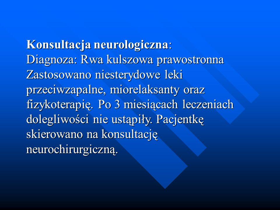 Konsultacja neurologiczna: Diagnoza: Rwa kulszowa prawostronna Zastosowano niesterydowe leki przeciwzapalne, miorelaksanty oraz fizykoterapię. Po 3 mi
