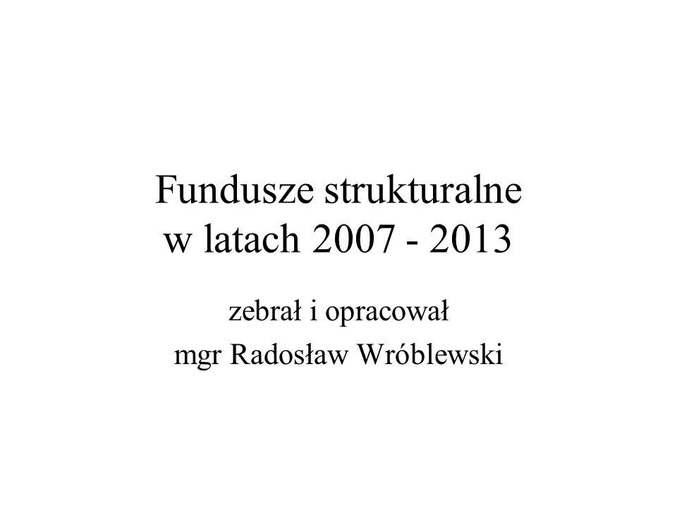Fundusze strukturalne w latach 2007 - 2013 zebrał i opracował mgr Radosław Wróblewski