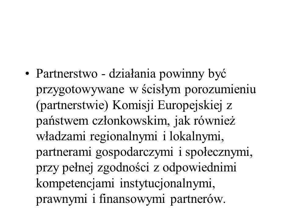 Partnerstwo - działania powinny być przygotowywane w ścisłym porozumieniu (partnerstwie) Komisji Europejskiej z państwem członkowskim, jak również wła