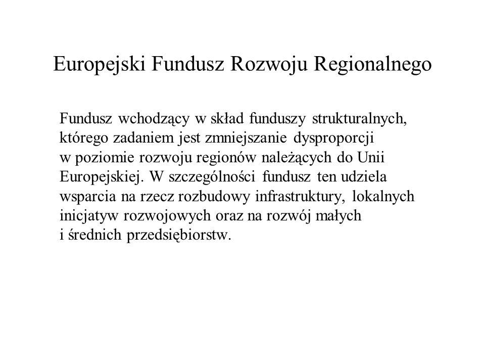 Europejski Fundusz Rozwoju Regionalnego Fundusz wchodzący w skład funduszy strukturalnych, którego zadaniem jest zmniejszanie dysproporcji w poziomie