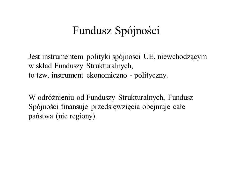 Fundusz Spójności Jest instrumentem polityki spójności UE, niewchodzącym w skład Funduszy Strukturalnych, to tzw. instrument ekonomiczno - polityczny.